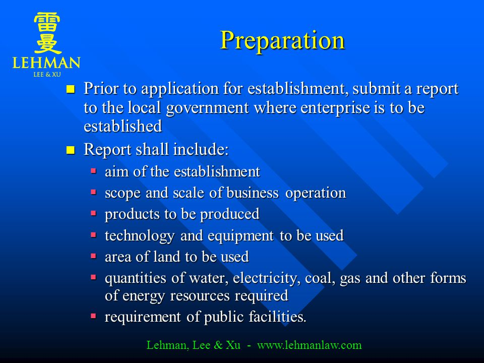 Lehman, Lee & Xu - www.lehmanlaw.com Preparation Prior to application for establishment, submit a report to the local government where enterprise is to be established Prior to application for establishment, submit a report to the local government where enterprise is to be established Report shall include: Report shall include:  aim of the establishment  scope and scale of business operation  products to be produced  technology and equipment to be used  area of land to be used  quantities of water, electricity, coal, gas and other forms of energy resources required  requirement of public facilities.