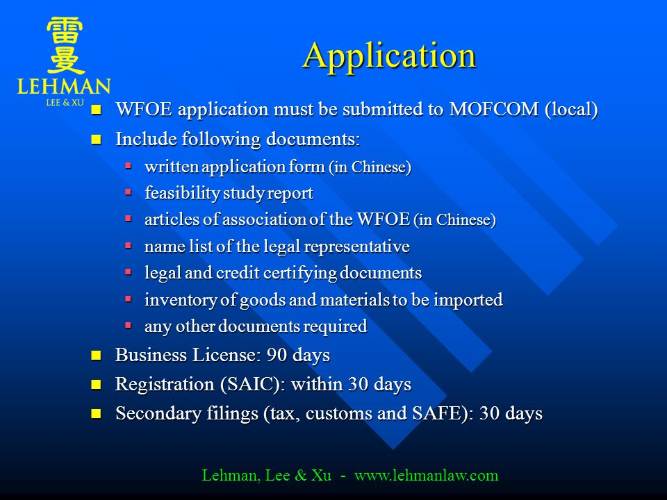 Lehman, Lee & Xu - www.lehmanlaw.com Application WFOE application must be submitted to MOFCOM (local) WFOE application must be submitted to MOFCOM (local) Include following documents: Include following documents:  written application form (in Chinese)  feasibility study report  articles of association of the WFOE (in Chinese)  name list of the legal representative  legal and credit certifying documents  inventory of goods and materials to be imported  any other documents required Business License: 90 days Business License: 90 days Registration (SAIC): within 30 days Registration (SAIC): within 30 days Secondary filings (tax, customs and SAFE): 30 days Secondary filings (tax, customs and SAFE): 30 days