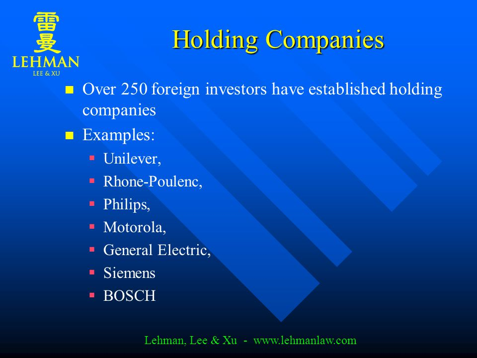 Lehman, Lee & Xu - www.lehmanlaw.com Holding Companies Over 250 foreign investors have established holding companies Examples:   Unilever,   Rhone-Poulenc,   Philips,   Motorola,   General Electric,   Siemens   BOSCH