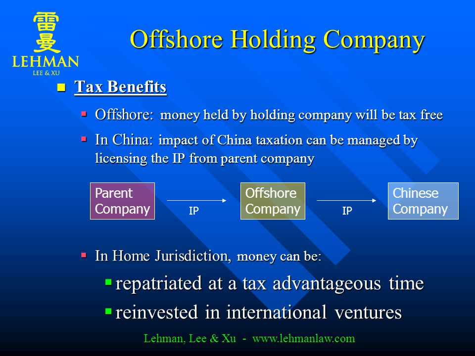 Lehman, Lee & Xu - www.lehmanlaw.com Offshore Holding Company Tax Benefits Tax Benefits  Offshore: money held by holding company will be tax free  In China: impact of China taxation can be managed by licensing the IP from parent company  In Home Jurisdiction, money can be:  repatriated at a tax advantageous time  reinvested in international ventures Parent Company Offshore Company Chinese Company IP
