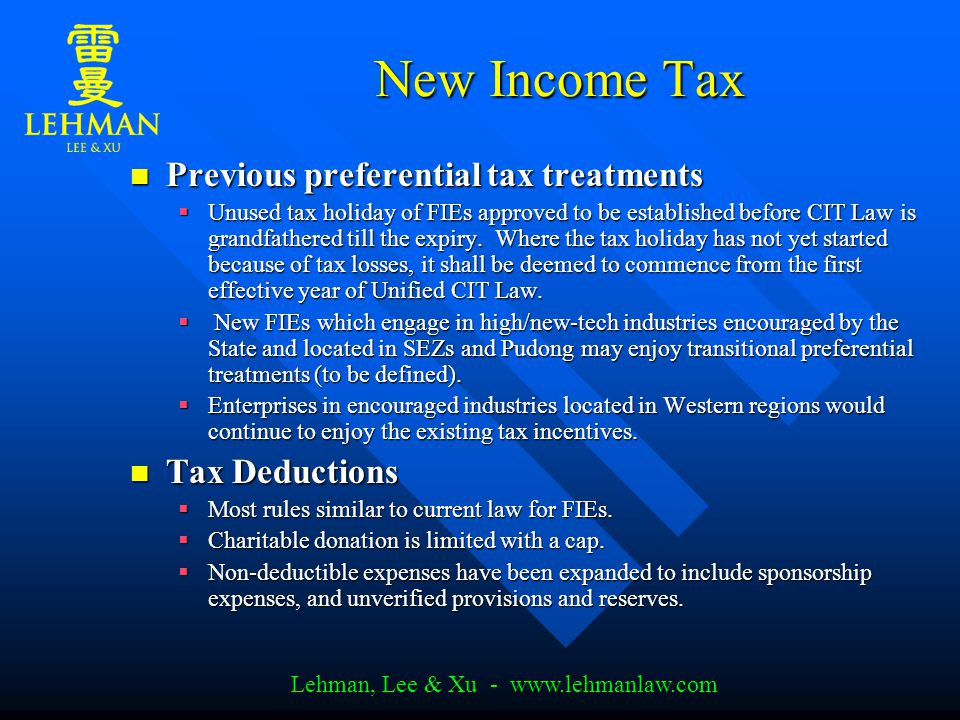 Lehman, Lee & Xu - www.lehmanlaw.com New Income Tax Previous preferential tax treatments Previous preferential tax treatments  Unused tax holiday of FIEs approved to be established before CIT Law is grandfathered till the expiry.