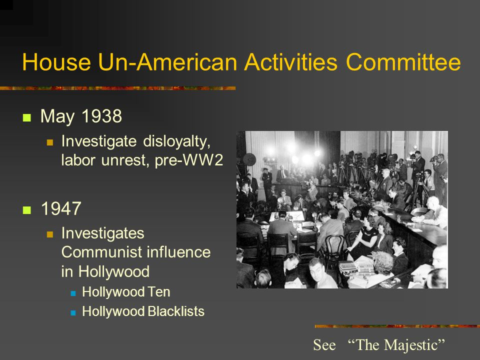 House Un-American Activities Committee May 1938 Investigate disloyalty, labor unrest, pre-WW2 1947 Investigates Communist influence in Hollywood Hollywood Ten Hollywood Blacklists See The Majestic