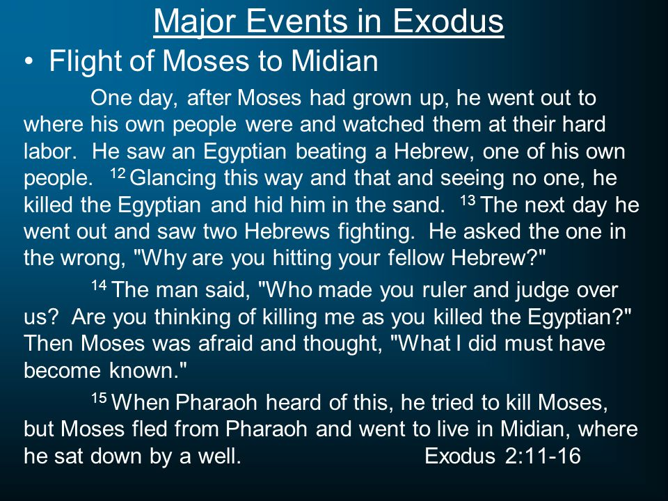 Major Events in Exodus Flight of Moses to Midian One day, after Moses had grown up, he went out to where his own people were and watched them at their hard labor.