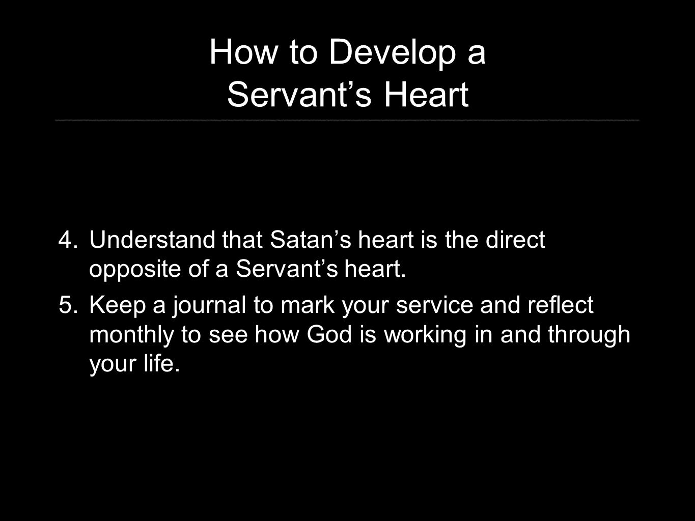 How to Develop a Servant's Heart 4. Understand that Satan's heart is the direct opposite of a Servant's heart. 5. Keep a journal to mark your service