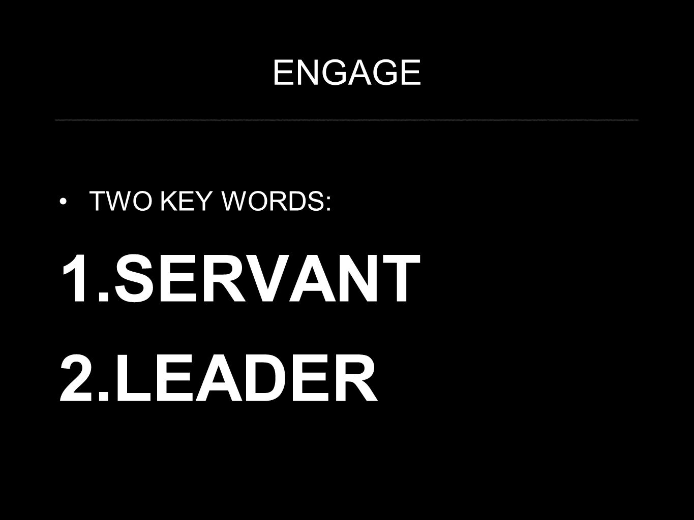 ENGAGE TWO KEY WORDS: 1.SERVANT 2.LEADER