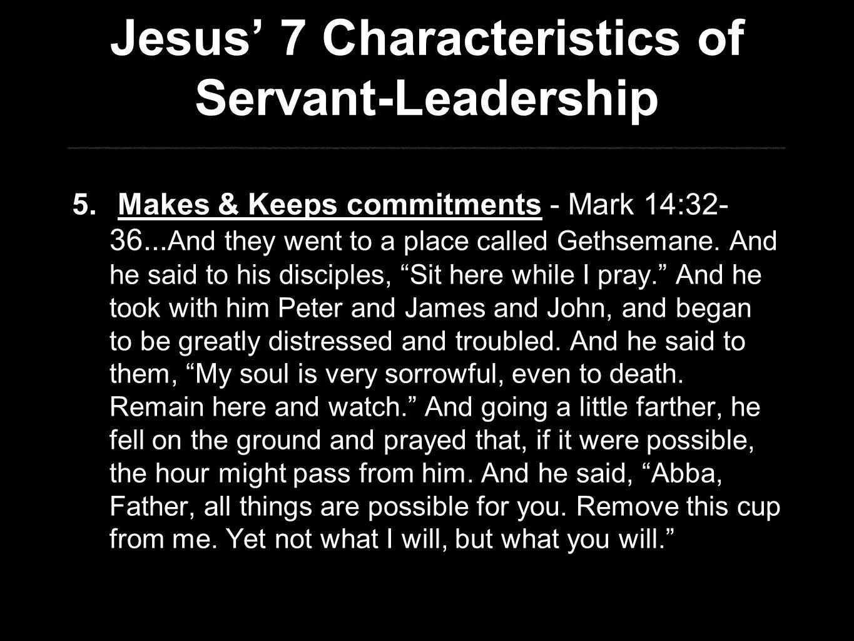 Jesus' 7 Characteristics of Servant-Leadership 5. Makes & Keeps commitments - Mark 14:32- 36...