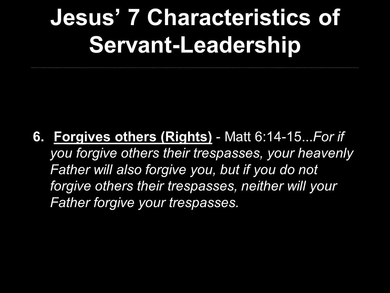 Jesus' 7 Characteristics of Servant-Leadership 6. Forgives others (Rights) - Matt 6:14-15...For if you forgive others their trespasses, your heavenly