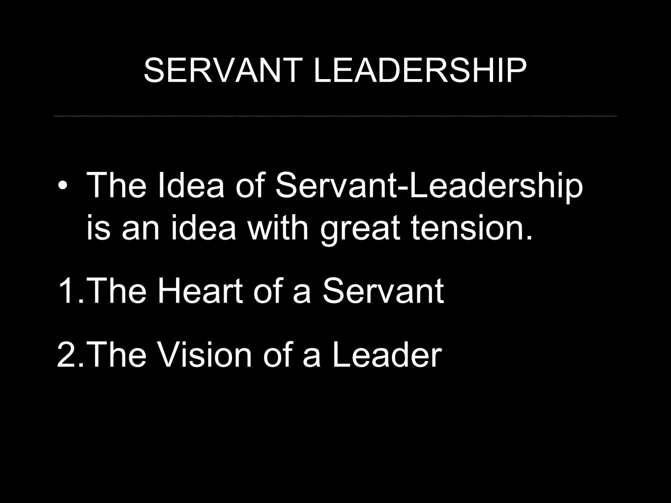 SERVANT LEADERSHIP The Idea of Servant-Leadership is an idea with great tension. 1.The Heart of a Servant 2.The Vision of a Leader