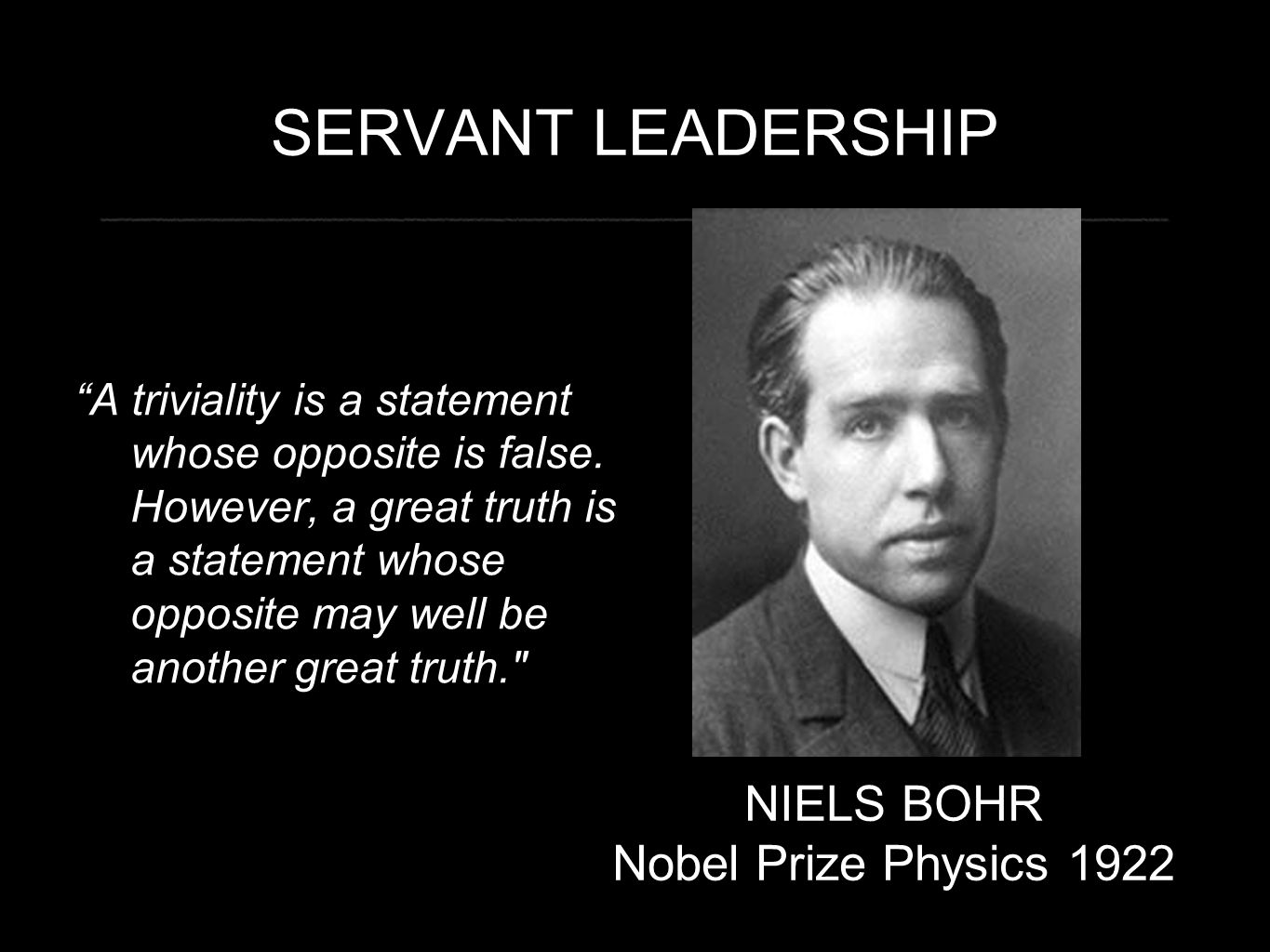 """SERVANT LEADERSHIP """"A triviality is a statement whose opposite is false. However, a great truth is a statement whose opposite may well be another grea"""