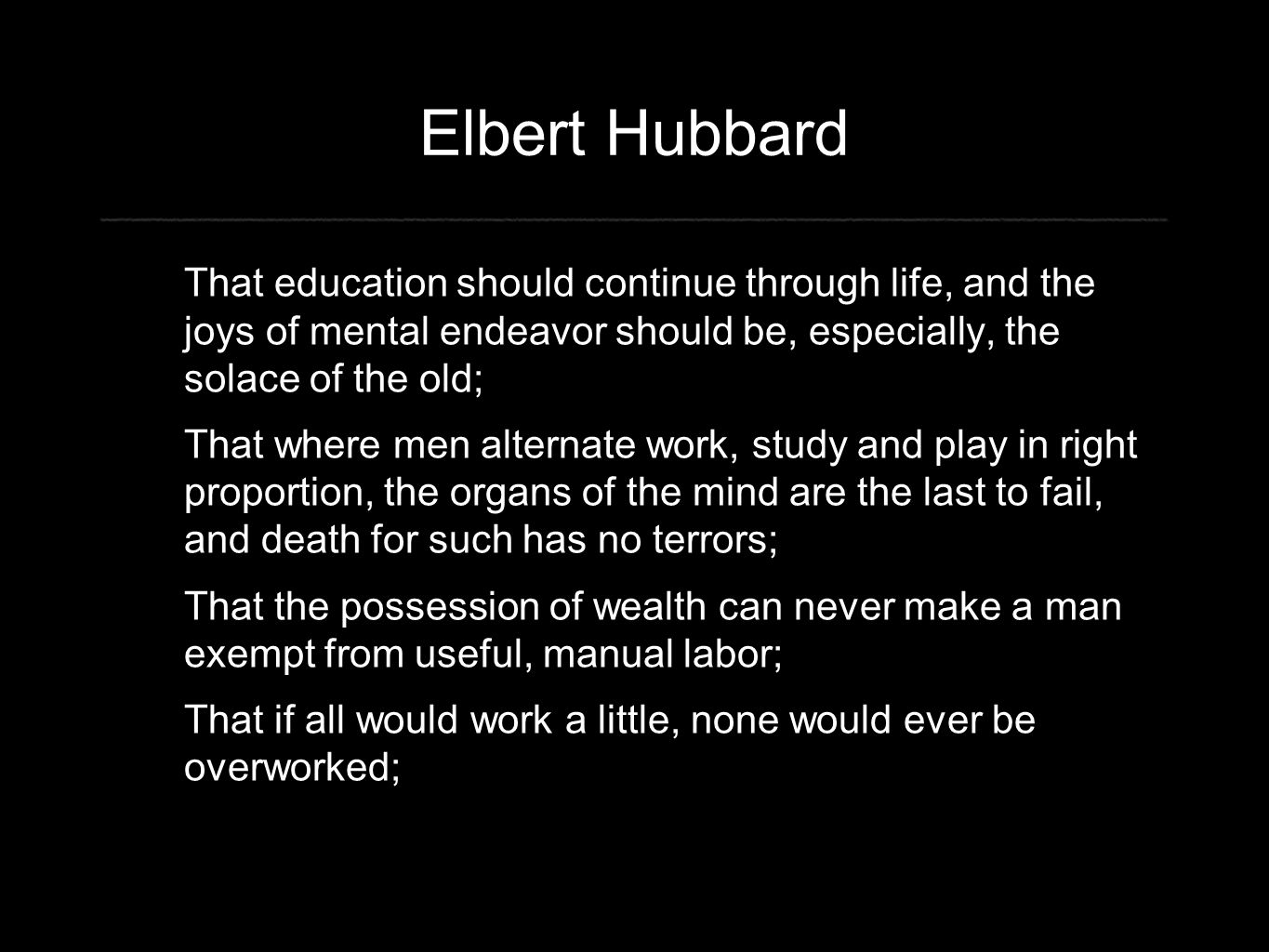 Elbert Hubbard That education should continue through life, and the joys of mental endeavor should be, especially, the solace of the old; That where men alternate work, study and play in right proportion, the organs of the mind are the last to fail, and death for such has no terrors; That the possession of wealth can never make a man exempt from useful, manual labor; That if all would work a little, none would ever be overworked;