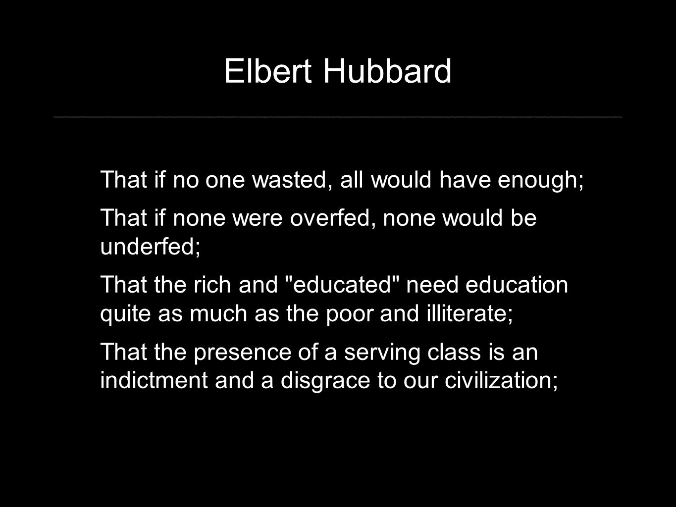 Elbert Hubbard That if no one wasted, all would have enough; That if none were overfed, none would be underfed; That the rich and educated need education quite as much as the poor and illiterate; That the presence of a serving class is an indictment and a disgrace to our civilization;