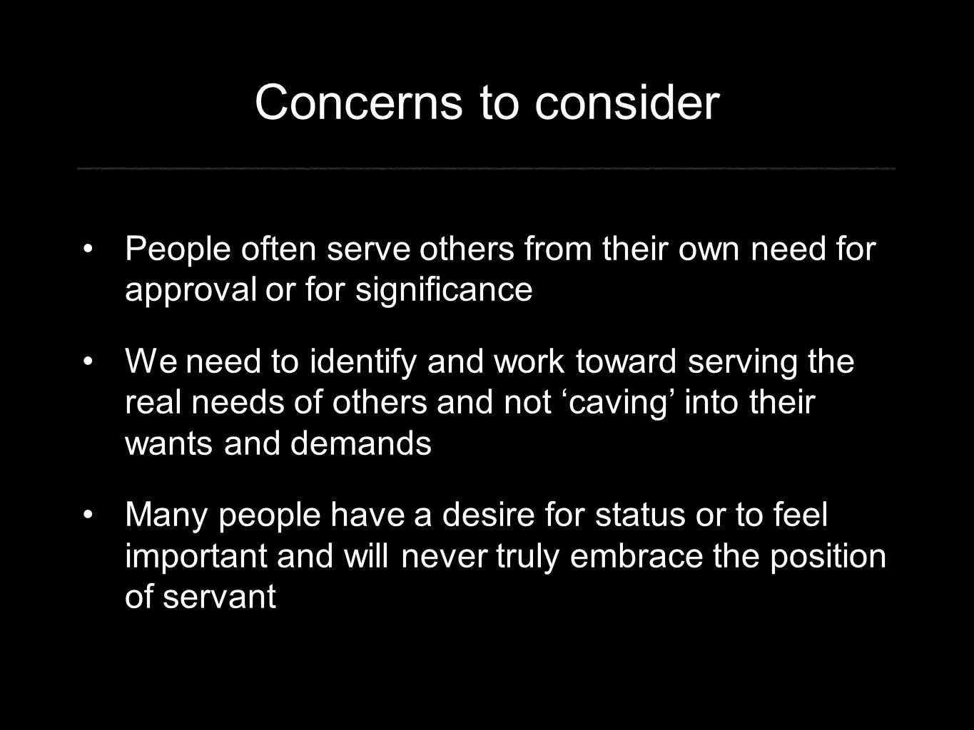 Concerns to consider People often serve others from their own need for approval or for significance We need to identify and work toward serving the real needs of others and not 'caving' into their wants and demands Many people have a desire for status or to feel important and will never truly embrace the position of servant
