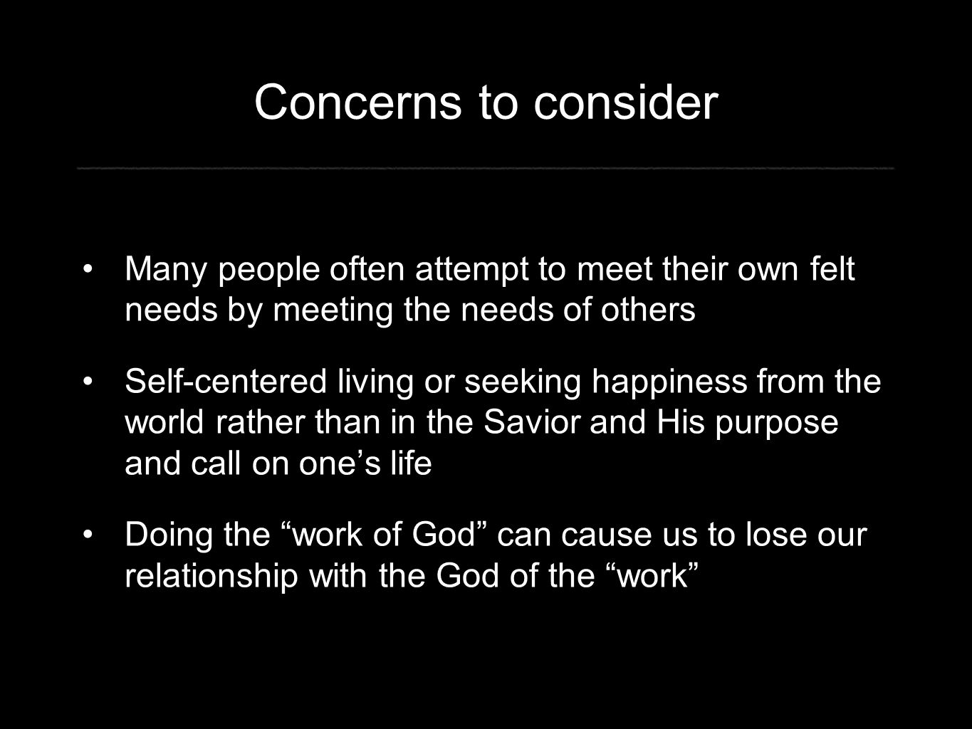 Concerns to consider Many people often attempt to meet their own felt needs by meeting the needs of others Self-centered living or seeking happiness from the world rather than in the Savior and His purpose and call on one's life Doing the work of God can cause us to lose our relationship with the God of the work