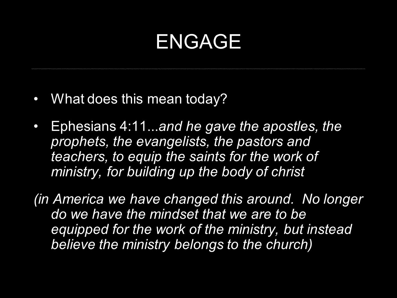 ENGAGE What does this mean today? Ephesians 4:11...and he gave the apostles, the prophets, the evangelists, the pastors and teachers, to equip the sai