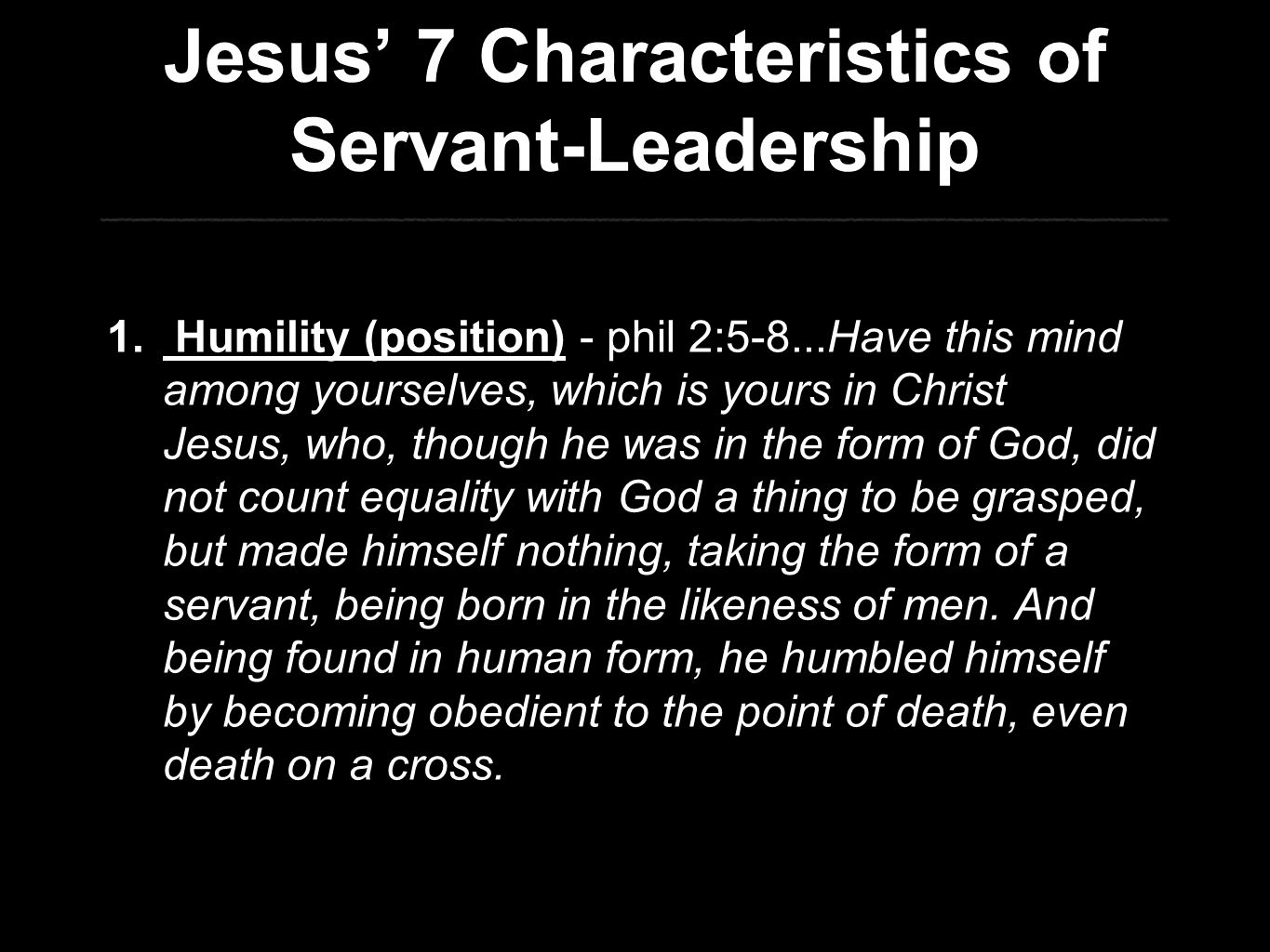 Jesus' 7 Characteristics of Servant-Leadership 1. Humility (position) - phil 2:5-8...Have this mind among yourselves, which is yours in Christ Jesus,