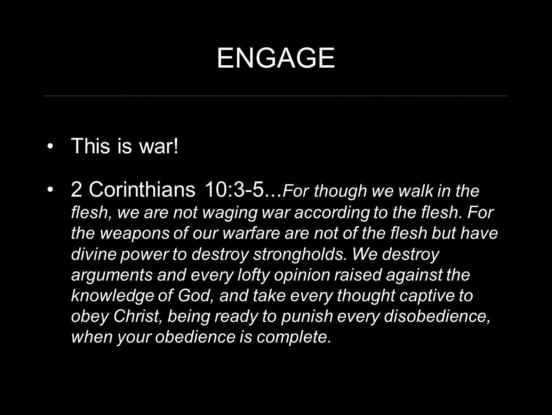 ENGAGE This is war. 2 Corinthians 10:3-5...