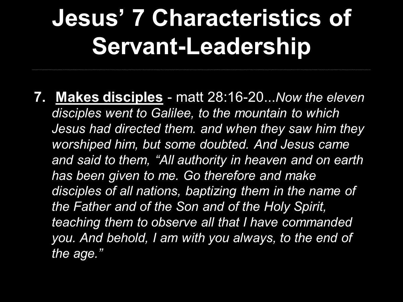 Jesus' 7 Characteristics of Servant-Leadership 7. Makes disciples - matt 28:16-20...