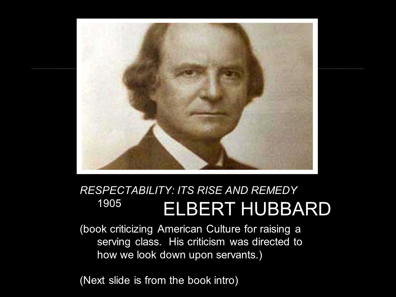 ELBERT HUBBARD RESPECTABILITY: ITS RISE AND REMEDY 1905 (book criticizing American Culture for raising a serving class. His criticism was directed to