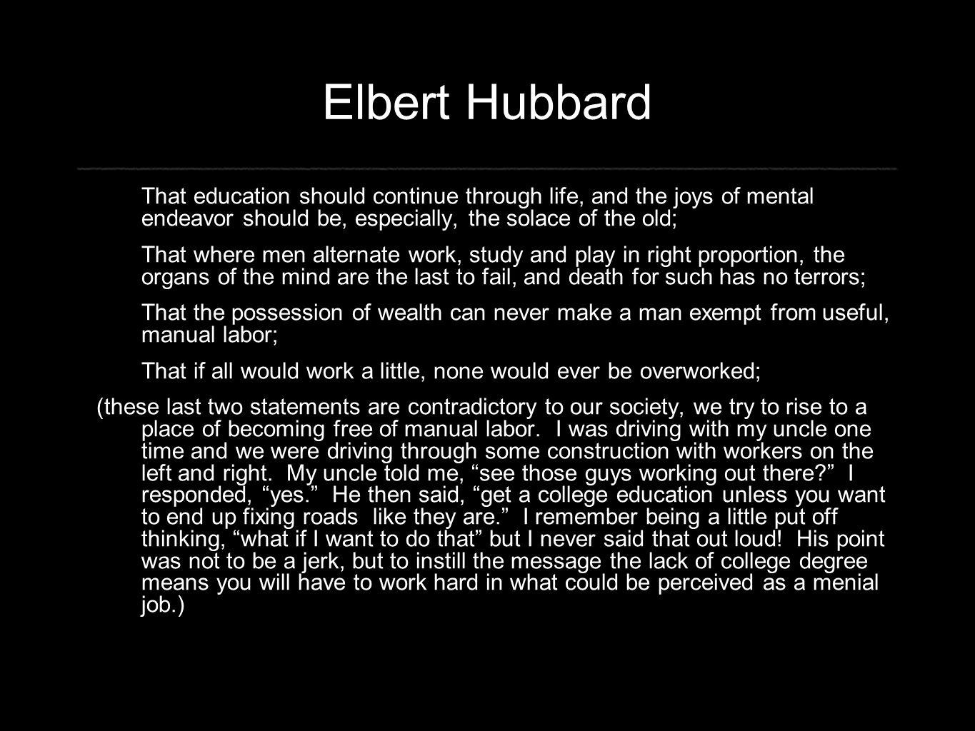 Elbert Hubbard That education should continue through life, and the joys of mental endeavor should be, especially, the solace of the old; That where men alternate work, study and play in right proportion, the organs of the mind are the last to fail, and death for such has no terrors; That the possession of wealth can never make a man exempt from useful, manual labor; That if all would work a little, none would ever be overworked; (these last two statements are contradictory to our society, we try to rise to a place of becoming free of manual labor.