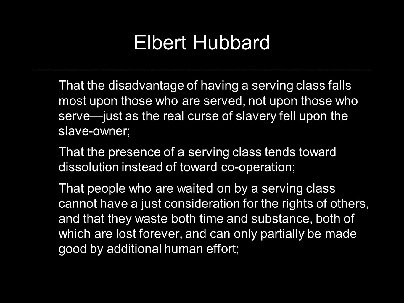 Elbert Hubbard That the disadvantage of having a serving class falls most upon those who are served, not upon those who serve—just as the real curse o