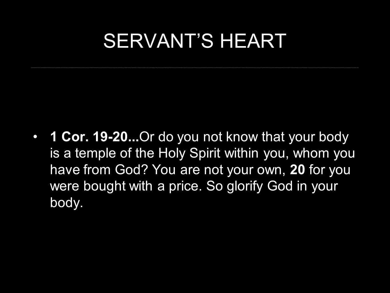 SERVANT'S HEART 1 Cor. 19-20...Or do you not know that your body is a temple of the Holy Spirit within you, whom you have from God? You are not your o