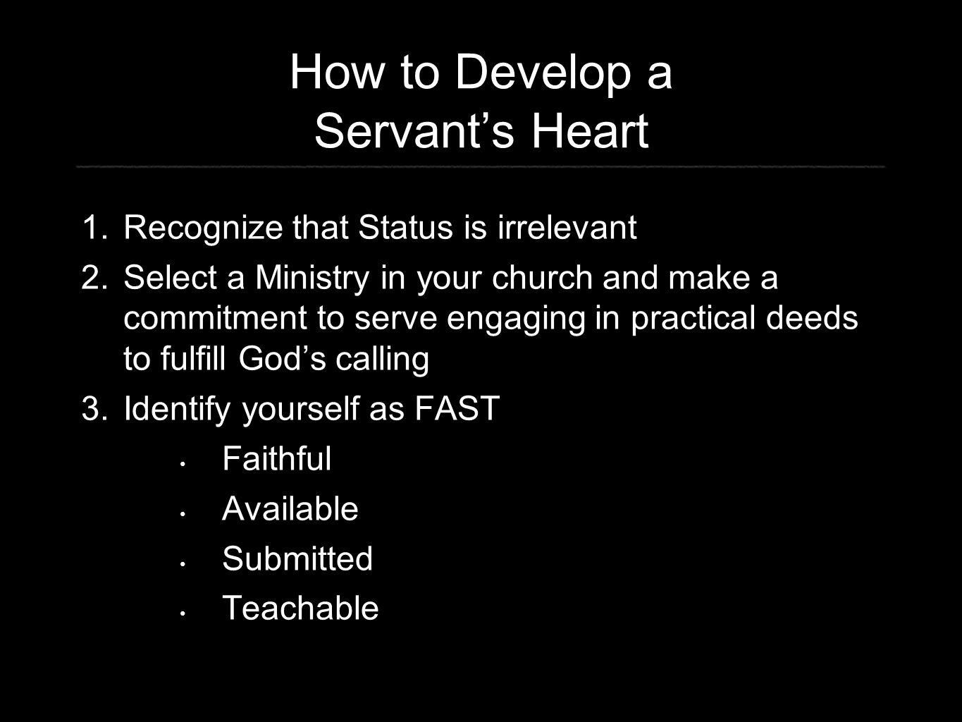 How to Develop a Servant's Heart 1. Recognize that Status is irrelevant 2. Select a Ministry in your church and make a commitment to serve engaging in