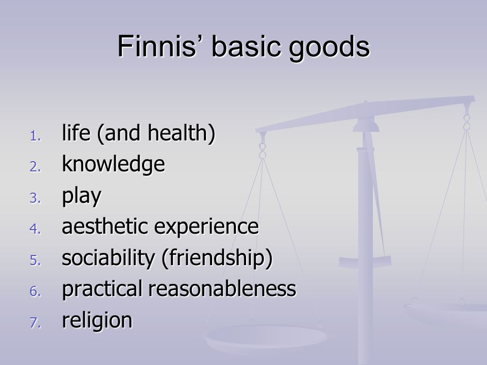 Finnis' basic goods 1. life (and health) 2. knowledge 3.
