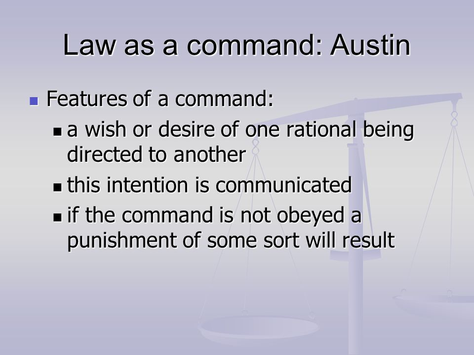Law as a command: Austin Features of a command: Features of a command: a wish or desire of one rational being directed to another a wish or desire of one rational being directed to another this intention is communicated this intention is communicated if the command is not obeyed a punishment of some sort will result if the command is not obeyed a punishment of some sort will result