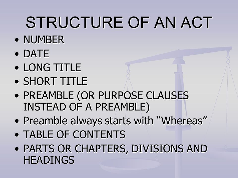 STRUCTURE OF AN ACT NUMBERNUMBER DATEDATE LONG TITLELONG TITLE SHORT TITLESHORT TITLE PREAMBLE (OR PURPOSE CLAUSES INSTEAD OF A PREAMBLE)PREAMBLE (OR PURPOSE CLAUSES INSTEAD OF A PREAMBLE) Preamble always starts with Whereas Preamble always starts with Whereas TABLE OF CONTENTSTABLE OF CONTENTS PARTS OR CHAPTERS, DIVISIONS AND HEADINGSPARTS OR CHAPTERS, DIVISIONS AND HEADINGS
