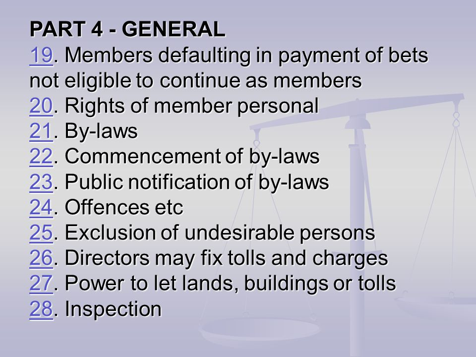 PART 4 - GENERAL 1919. Members defaulting in payment of bets not eligible to continue as members 19 2020. Rights of member personal 20 2121. By-laws 2