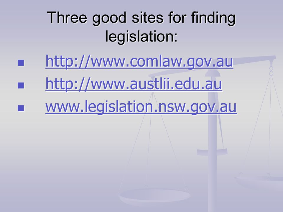 Three good sites for finding legislation: http://www.comlaw.gov.au http://www.comlaw.gov.au http://www.comlaw.gov.au http://www.austlii.edu.au http://www.austlii.edu.au http://www.austlii.edu.au www.legislation.nsw.gov.au www.legislation.nsw.gov.au www.legislation.nsw.gov.au
