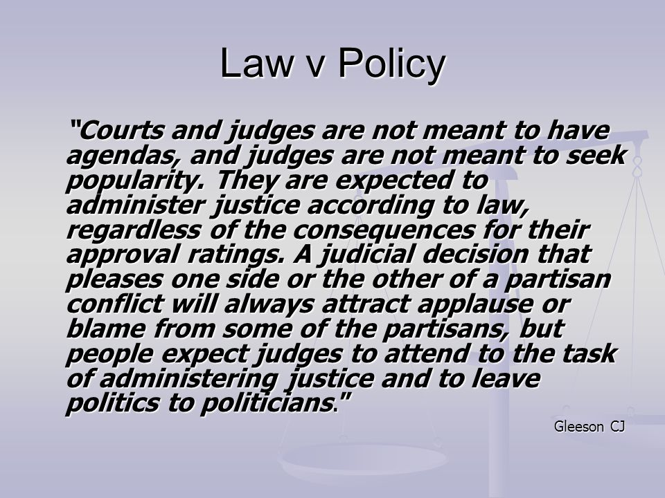 Law v Policy Courts and judges are not meant to have agendas, and judges are not meant to seek popularity.