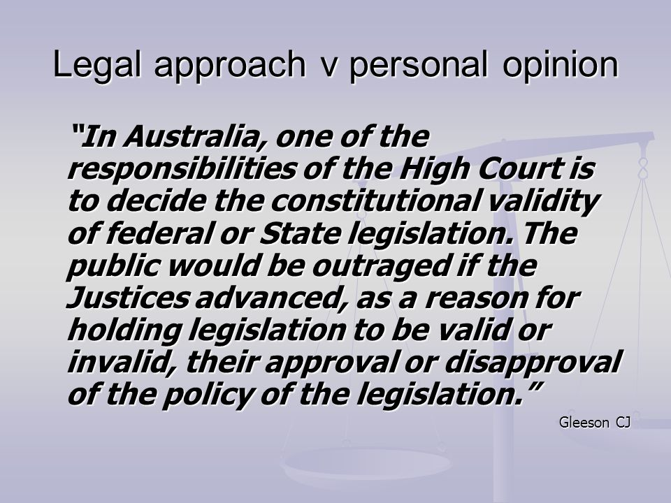 Legal approach v personal opinion In Australia, one of the responsibilities of the High Court is to decide the constitutional validity of federal or State legislation.