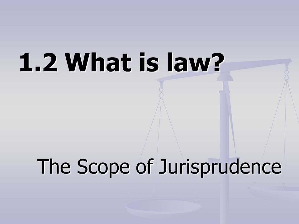 1.2 What is law? The Scope of Jurisprudence
