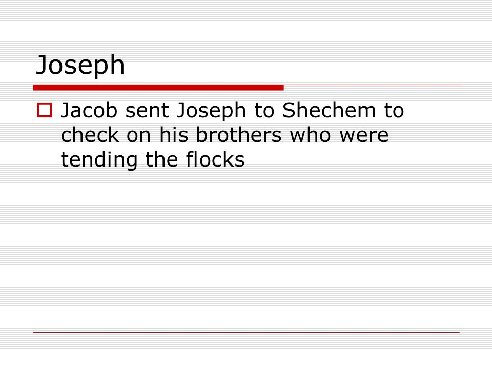 Joseph  Jacob sent Joseph to Shechem to check on his brothers who were tending the flocks