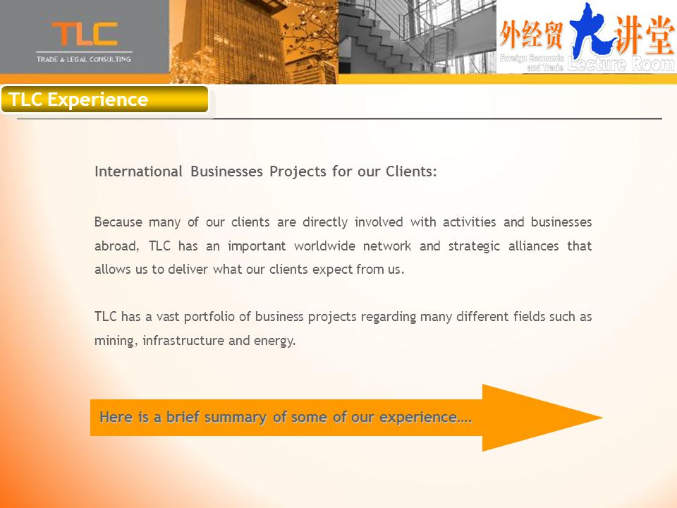 TLC Experience International Businesses Projects for our Clients: Because many of our clients are directly involved with activities and businesses abroad, TLC has an important worldwide network and strategic alliances that allows us to deliver what our clients expect from us.