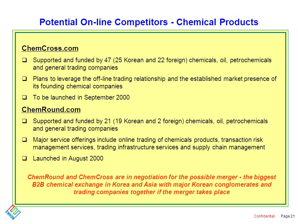 Confidential Page 21 Potential On-line Competitors - Chemical Products ChemCross.com qSupported and funded by 47 (25 Korean and 22 foreign) chemicals, oil, petrochemicals and general trading companies qPlans to leverage the off-line trading relationship and the established market presence of its founding chemical companies qTo be launched in September 2000 ChemRound.com qSupported and funded by 21 (19 Korean and 2 foreign) chemicals, oil, petrochemicals and general trading companies qMajor service offerings include online trading of chemicals products, transaction risk management services, trading infrastructure services and supply chain management qLaunched in August 2000 ChemRound and ChemCross are in negotiation for the possible merger - the biggest B2B chemical exchange in Korea and Asia with major Korean conglomerates and trading companies together if the merger takes place