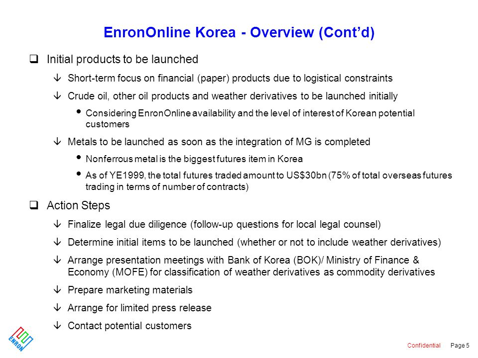 Confidential Page 5 EnronOnline Korea - Overview (Cont'd) qInitial products to be launched âShort-term focus on financial (paper) products due to logistical constraints âCrude oil, other oil products and weather derivatives to be launched initially  Considering EnronOnline availability and the level of interest of Korean potential customers âMetals to be launched as soon as the integration of MG is completed  Nonferrous metal is the biggest futures item in Korea  As of YE1999, the total futures traded amount to US$30bn (75% of total overseas futures trading in terms of number of contracts) qAction Steps âFinalize legal due diligence (follow-up questions for local legal counsel) âDetermine initial items to be launched (whether or not to include weather derivatives) âArrange presentation meetings with Bank of Korea (BOK)/ Ministry of Finance & Economy (MOFE) for classification of weather derivatives as commodity derivatives âPrepare marketing materials âArrange for limited press release âContact potential customers
