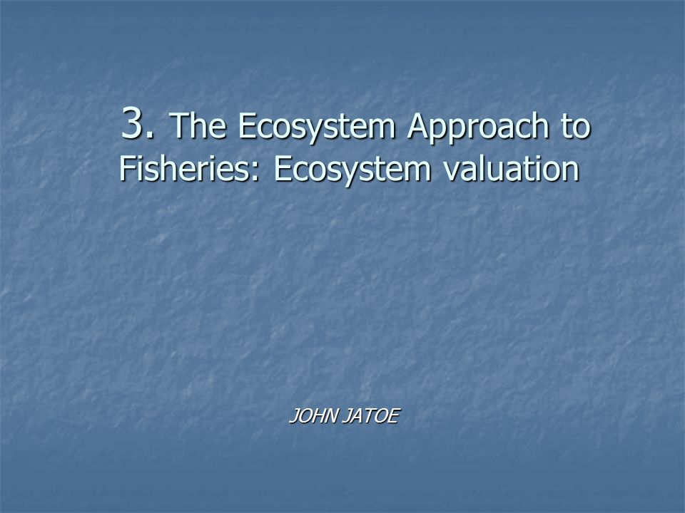 3. The Ecosystem Approach to Fisheries: Ecosystem valuation 3. The Ecosystem Approach to Fisheries: Ecosystem valuation JOHN JATOE
