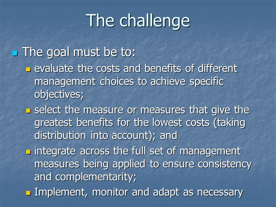 The challenge The goal must be to: The goal must be to: evaluate the costs and benefits of different management choices to achieve specific objectives