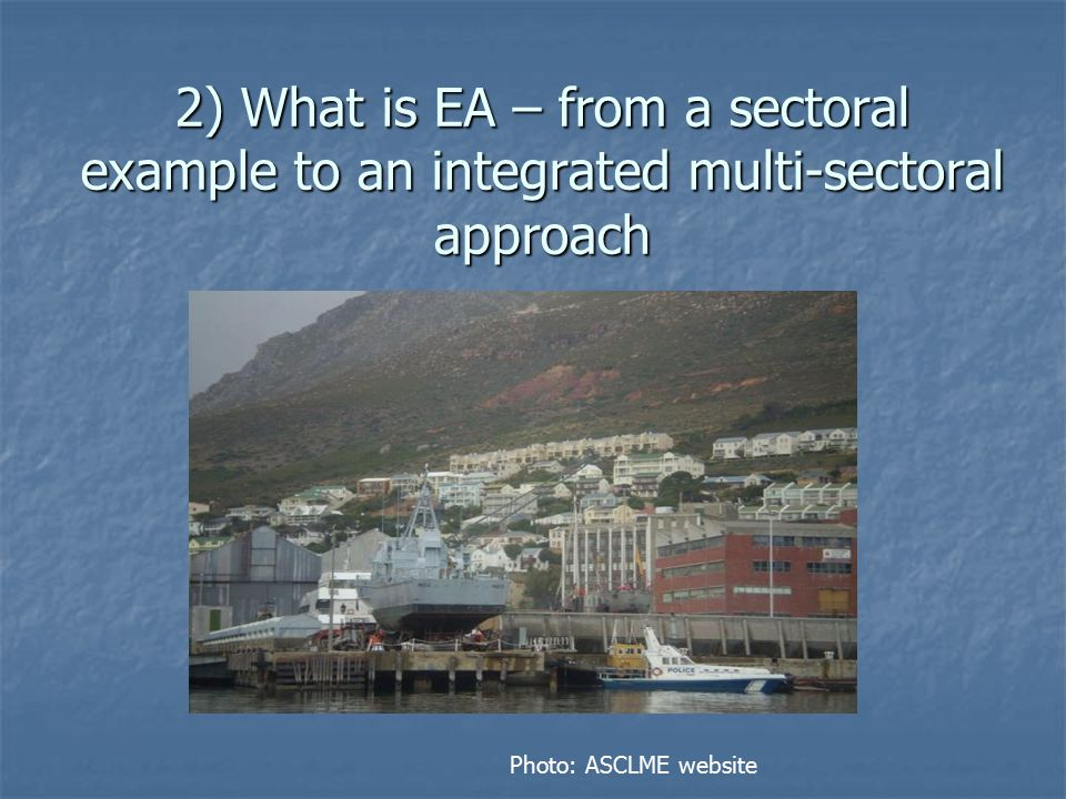 A Sectoral Example - the Rationale for EAF The purpose of an ecosystem approach to fisheries is to plan, develop and manage fisheries in a manner that addresses the multiplicity of societal needs and desires, without jeopardising the options for future generations to benefit from marine ecosystems.