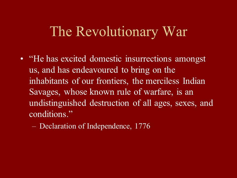 The Revolutionary War He has excited domestic insurrections amongst us, and has endeavoured to bring on the inhabitants of our frontiers, the merciless Indian Savages, whose known rule of warfare, is an undistinguished destruction of all ages, sexes, and conditions. –Declaration of Independence, 1776