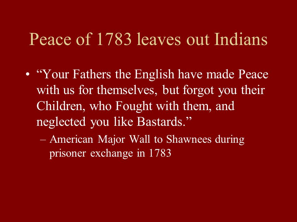 Peace of 1783 leaves out Indians Your Fathers the English have made Peace with us for themselves, but forgot you their Children, who Fought with them, and neglected you like Bastards. –American Major Wall to Shawnees during prisoner exchange in 1783