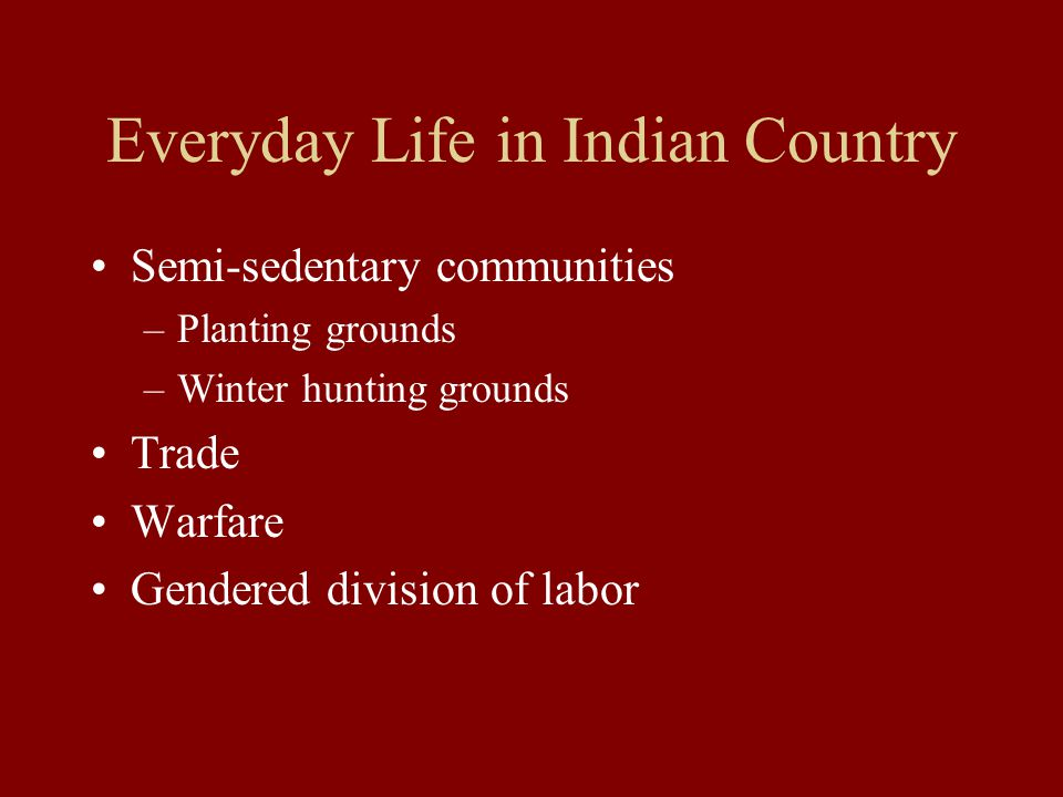 Everyday Life in Indian Country Semi-sedentary communities –Planting grounds –Winter hunting grounds Trade Warfare Gendered division of labor