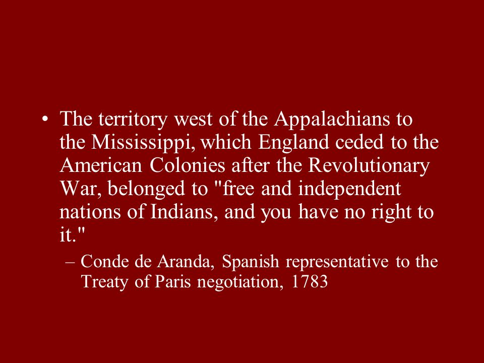 The territory west of the Appalachians to the Mississippi, which England ceded to the American Colonies after the Revolutionary War, belonged to free and independent nations of Indians, and you have no right to it. –Conde de Aranda, Spanish representative to the Treaty of Paris negotiation, 1783