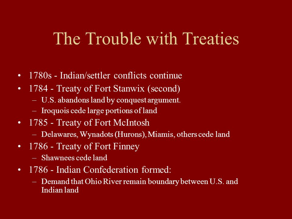 The Trouble with Treaties 1780s - Indian/settler conflicts continue 1784 - Treaty of Fort Stanwix (second) –U.S.
