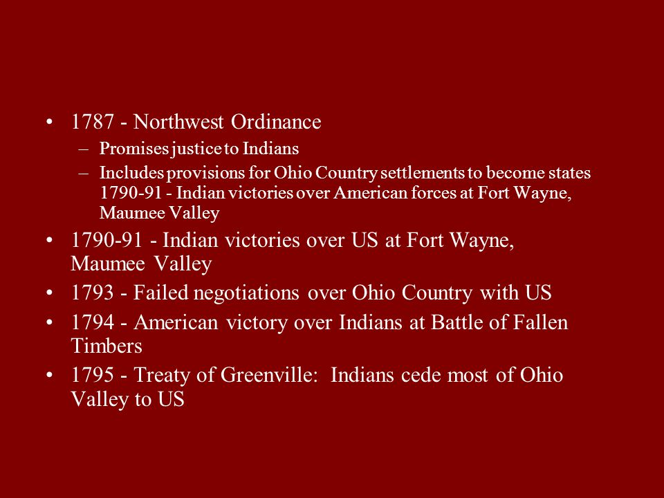 1787 - Northwest Ordinance –Promises justice to Indians –Includes provisions for Ohio Country settlements to become states 1790-91 - Indian victories over American forces at Fort Wayne, Maumee Valley 1790-91 - Indian victories over US at Fort Wayne, Maumee Valley 1793 - Failed negotiations over Ohio Country with US 1794 - American victory over Indians at Battle of Fallen Timbers 1795 - Treaty of Greenville: Indians cede most of Ohio Valley to US