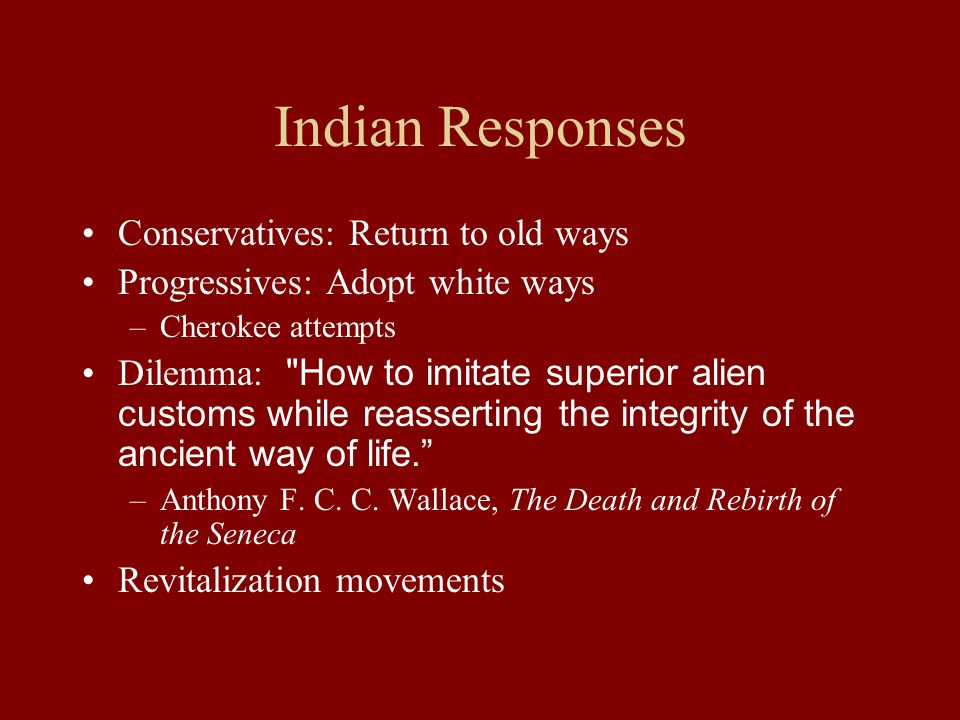 Indian Responses Conservatives: Return to old ways Progressives: Adopt white ways –Cherokee attempts Dilemma: How to imitate superior alien customs while reasserting the integrity of the ancient way of life. –Anthony F.