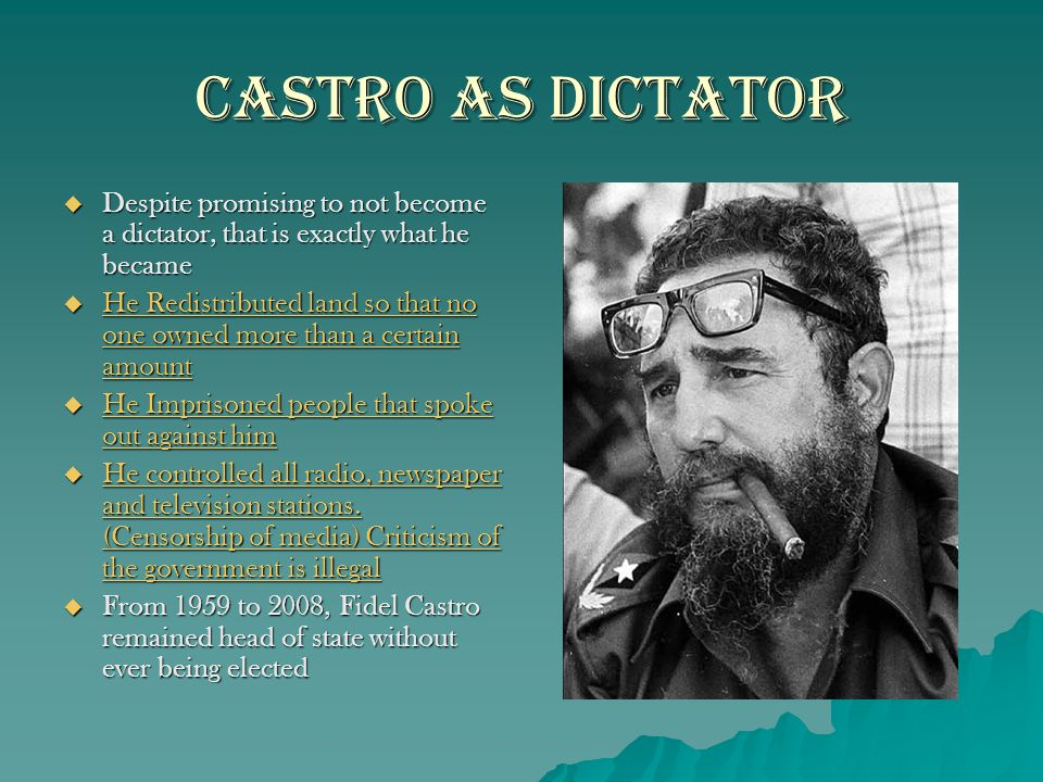 Castro as Dictator  Despite promising to not become a dictator, that is exactly what he became  He Redistributed land so that no one owned more than