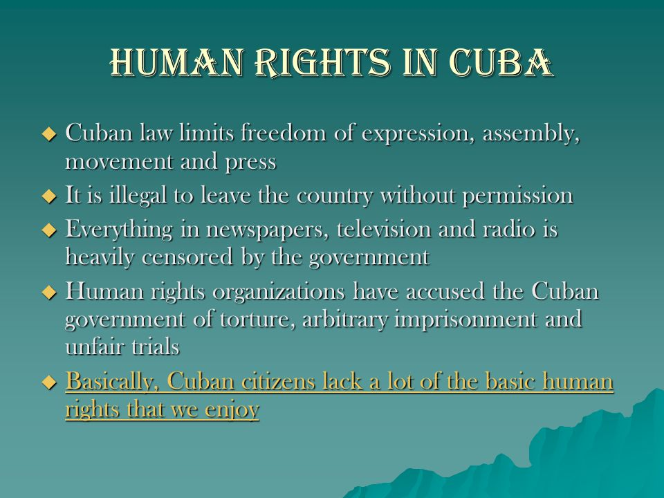 Human Rights in Cuba  Cuban law limits freedom of expression, assembly, movement and press  It is illegal to leave the country without permission 